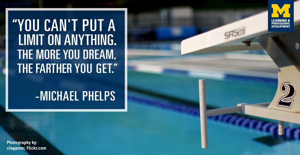 """""""You can't put a limit on anything. The more you dream, the farther you get."""" -Michael Phelps"""