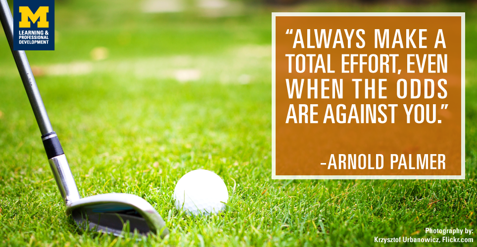 """Always make a total effort, even when the odds are against you."" -Arnold Palmer"