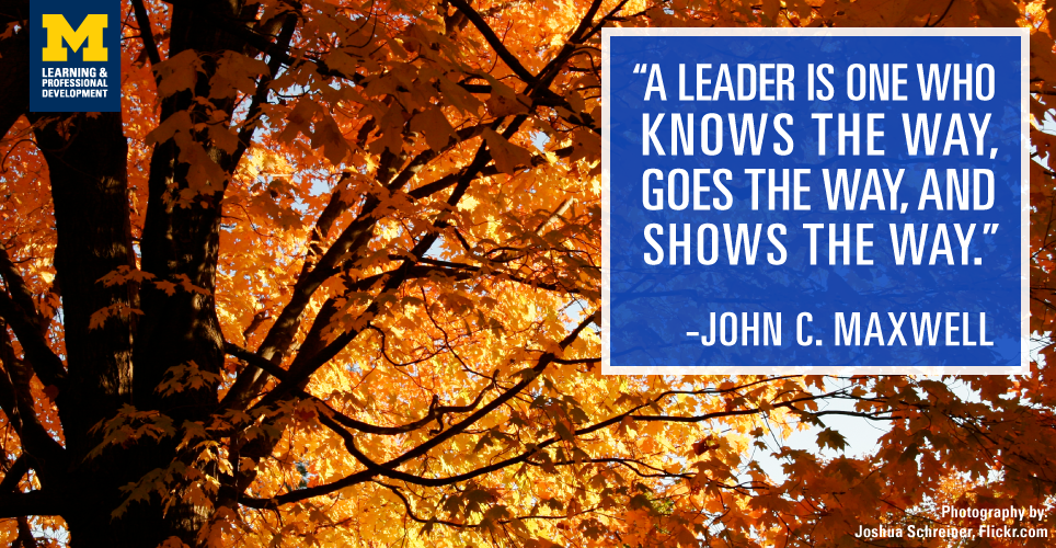 """A leader is one who knows the way, goes the way, and shows the way."" -John C. Maxwell"