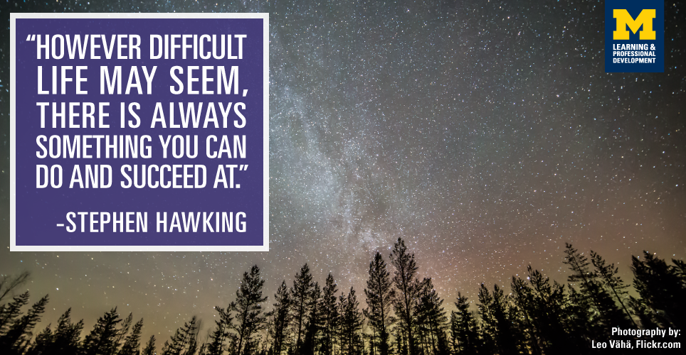 """However difficult life may seem, there is always something you can DO and succeed at."" -Stephen Hawking"