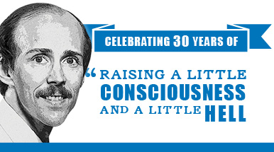 Celebrating 30 years of raising a little consciousness and a little hell.
